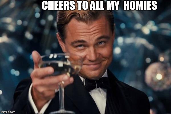 Leonardo Bust a Dicaprio  | CHEERS TO ALL MY  HOMIES | image tagged in memes,leonardo dicaprio cheers,homies,cheers | made w/ Imgflip meme maker