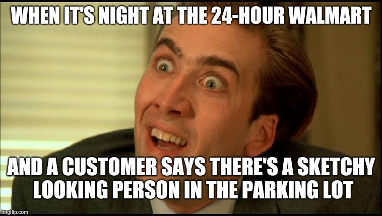 You Don't Say - Nicholas Cage | WHEN IT'S NIGHT AT THE 24-HOUR WALMART AND A CUSTOMER SAYS THERE'S A SKETCHY LOOKING PERSON IN THE PARKING LOT | image tagged in you don't say - nicholas cage,you don't say,you dont say,retail,walmart,customer service | made w/ Imgflip meme maker
