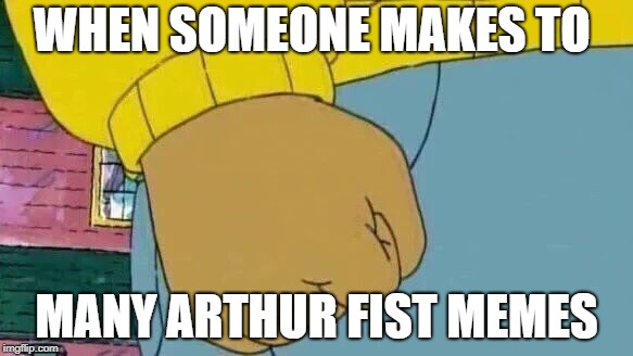 Arthur Fist Meme | WHEN SOMEONE MAKES TO MANY ARTHUR FIST MEMES | image tagged in memes,arthur fist | made w/ Imgflip meme maker