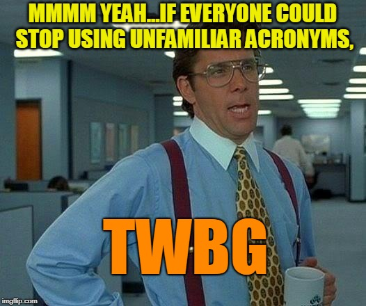That Would Be Great | MMMM YEAH...IF EVERYONE COULD STOP USING UNFAMILIAR ACRONYMS, TWBG | image tagged in memes,that would be great,communication | made w/ Imgflip meme maker
