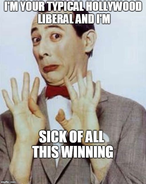 PeeWee Herman | I'M YOUR TYPICAL HOLLYWOOD LIBERAL AND I'M SICK OF ALL THIS WINNING | image tagged in peewee herman | made w/ Imgflip meme maker