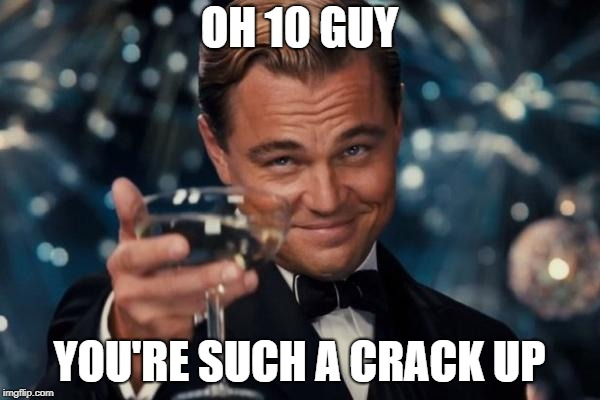 Leonardo Dicaprio Cheers Meme | OH 10 GUY YOU'RE SUCH A CRACK UP | image tagged in memes,leonardo dicaprio cheers | made w/ Imgflip meme maker