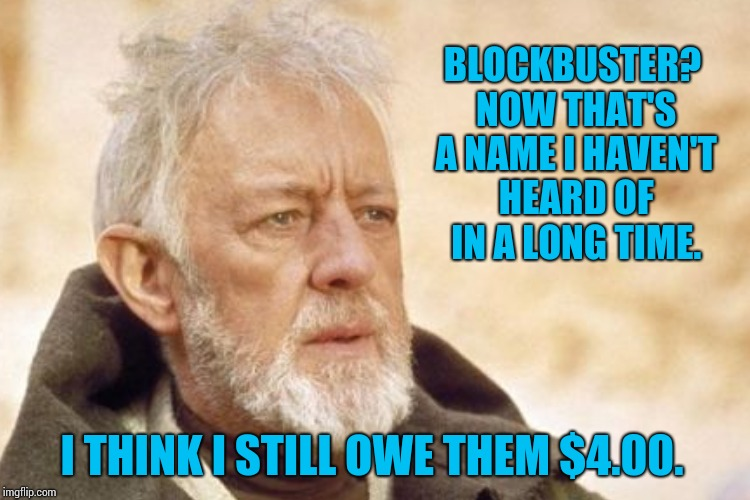 BLOCKBUSTER? NOW THAT'S A NAME I HAVEN'T HEARD OF IN A LONG TIME. I THINK I STILL OWE THEM $4.00. | made w/ Imgflip meme maker