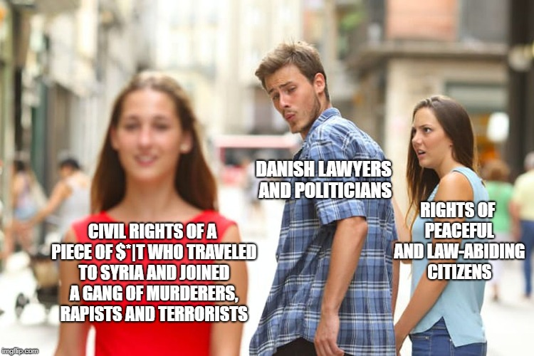 When your country's finest are discussing an ISIS member's right to come back to the country he denounced and stand fair trial | CIVIL RIGHTS OF A PIECE OF $*|T WHO TRAVELED TO SYRIA AND JOINED A GANG OF MURDERERS, RAPISTS AND TERRORISTS DANISH LAWYERS AND POLITICIANS  | image tagged in memes,distracted boyfriend,isis | made w/ Imgflip meme maker
