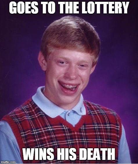 Bad Luck Brian | GOES TO THE LOTTERY WINS HIS DEATH | image tagged in memes,bad luck brian | made w/ Imgflip meme maker