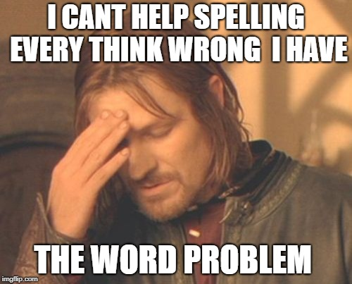 Frustrated Boromir Meme | I CANT HELP SPELLING EVERY THINK WRONG  I HAVE THE WORD PROBLEM | image tagged in memes,frustrated boromir | made w/ Imgflip meme maker