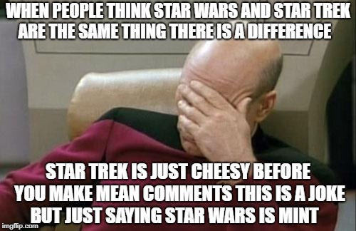 Captain Picard Facepalm Meme | WHEN PEOPLE THINK STAR WARS AND STAR TREK ARE THE SAME THING THERE IS A DIFFERENCE STAR TREK IS JUST CHEESY BEFORE YOU MAKE MEAN COMMENTS TH | image tagged in memes,captain picard facepalm | made w/ Imgflip meme maker