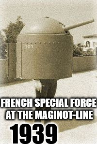 FRENCH SPECIAL FORCE AT THE MAGINOT-LINE 1939 | image tagged in french special force at the maginot-line | made w/ Imgflip meme maker