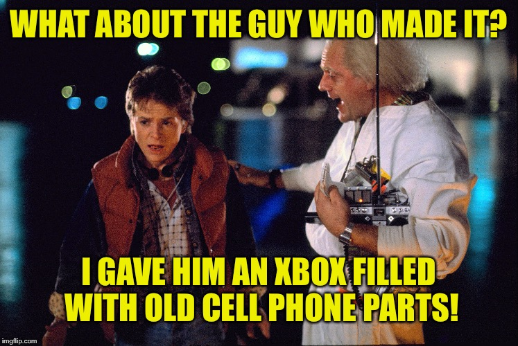Doc you can't just steal drone technology as you're own | WHAT ABOUT THE GUY WHO MADE IT? I GAVE HIM AN XBOX FILLED WITH OLD CELL PHONE PARTS! | image tagged in marty mcfly and doc brown,doc brown makes money off others inventions,time travel for profit,meme | made w/ Imgflip meme maker