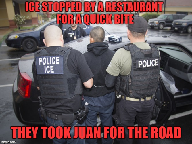Spicy Take Out | ICE STOPPED BY A RESTAURANT FOR A QUICK BITE THEY TOOK JUAN FOR THE ROAD | image tagged in ice,memes,illegal aliens,mexican,wall,immigration | made w/ Imgflip meme maker