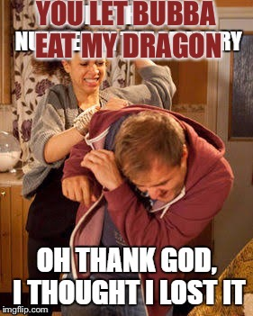 otg | YOU LET BUBBA EAT MY DRAGON | image tagged in otg | made w/ Imgflip meme maker