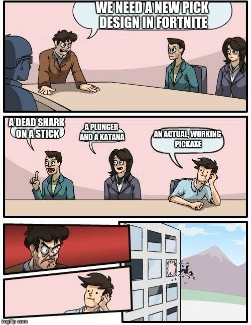 Boardroom Meeting Suggestion Meme | WE NEED A NEW PICK DESIGN IN FORTNITE A DEAD SHARK ON A STICK A PLUNGER AND A KATANA AN ACTUAL, WORKING PICKAXE | image tagged in memes,boardroom meeting suggestion | made w/ Imgflip meme maker