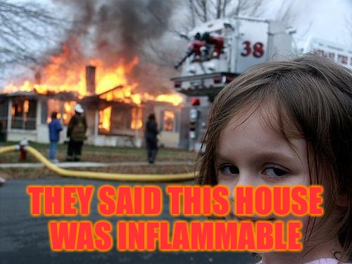 Disaster Girl Meme | THEY SAID THIS HOUSE WAS INFLAMMABLE | image tagged in memes,disaster girl | made w/ Imgflip meme maker