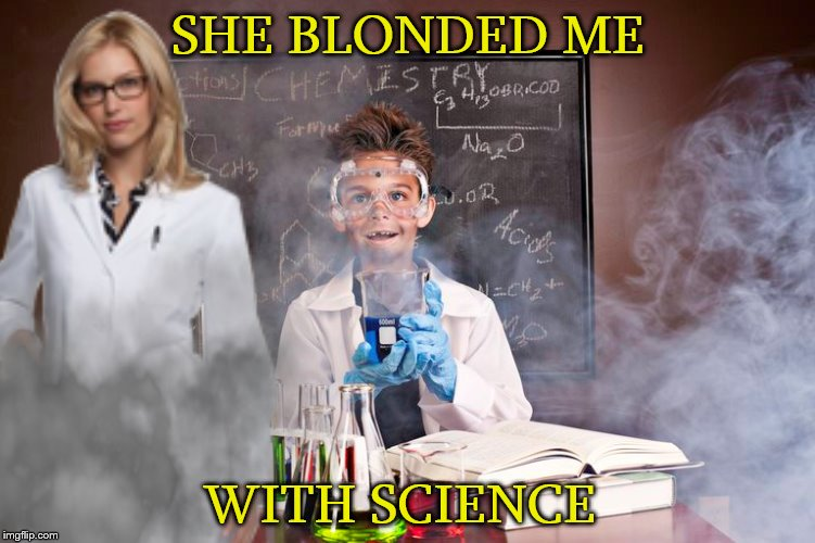 with science | SHE BLONDED ME WITH SCIENCE | image tagged in memes,funny,lab accident,blinded me with science,thomas dolby,did i do that | made w/ Imgflip meme maker