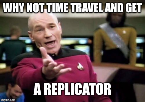 Picard Wtf Meme | WHY NOT TIME TRAVEL AND GET A REPLICATOR | image tagged in memes,picard wtf | made w/ Imgflip meme maker