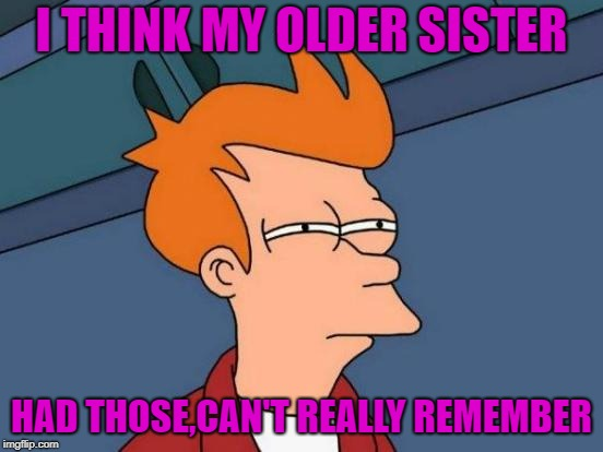 Futurama Fry Meme | I THINK MY OLDER SISTER HAD THOSE,CAN'T REALLY REMEMBER | image tagged in memes,futurama fry | made w/ Imgflip meme maker