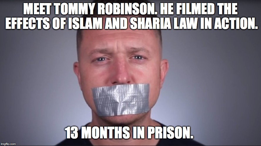 Tommy Robinson | MEET TOMMY ROBINSON. HE FILMED THE EFFECTS OF ISLAM AND SHARIA LAW IN ACTION. 13 MONTHS IN PRISON. | image tagged in memes,news,islam,radical islam,liberals,tommy robinson | made w/ Imgflip meme maker