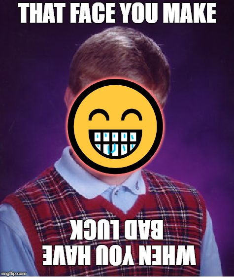 Bad Luck Face | THAT FACE YOU MAKE  | image tagged in memes,bad luck,emojis,funny | made w/ Imgflip meme maker