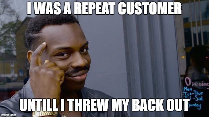 Roll Safe Think About It Meme | I WAS A REPEAT CUSTOMER UNTILL I THREW MY BACK OUT | image tagged in memes,roll safe think about it | made w/ Imgflip meme maker