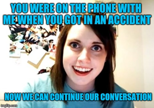 YOU WERE ON THE PHONE WITH ME WHEN YOU GOT IN AN ACCIDENT NOW WE CAN CONTINUE OUR CONVERSATION | made w/ Imgflip meme maker