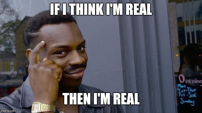 Roll Safe Think About It Meme | IF I THINK I'M REAL THEN I'M REAL | image tagged in memes,roll safe think about it | made w/ Imgflip meme maker