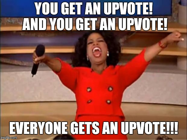 Nice to have someone like this. | YOU GET AN UPVOTE! AND YOU GET AN UPVOTE! EVERYONE GETS AN UPVOTE!!! | image tagged in memes,oprah you get a | made w/ Imgflip meme maker