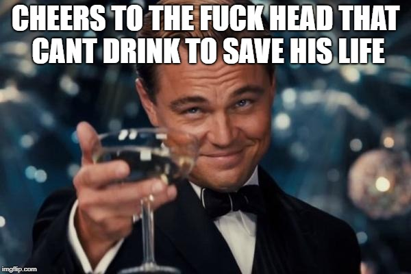 Leonardo Dicaprio Cheers Meme | CHEERS TO THE F**K HEAD THAT CANT DRINK TO SAVE HIS LIFE | image tagged in memes,leonardo dicaprio cheers | made w/ Imgflip meme maker
