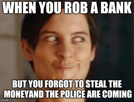 Spiderman Peter Parker Meme | WHEN YOU ROB A BANK BUT YOU FORGOT TO STEAL THE MONEYAND THE POLICE ARE COMING | image tagged in memes,spiderman peter parker | made w/ Imgflip meme maker