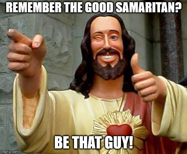REMEMBER THE GOOD SAMARITAN? BE THAT GUY! | image tagged in cool jesus | made w/ Imgflip meme maker