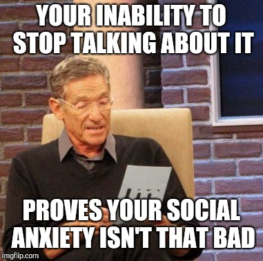Maury Lie Detector Meme | YOUR INABILITY TO STOP TALKING ABOUT IT PROVES YOUR SOCIAL ANXIETY ISN'T THAT BAD | image tagged in memes,maury lie detector | made w/ Imgflip meme maker