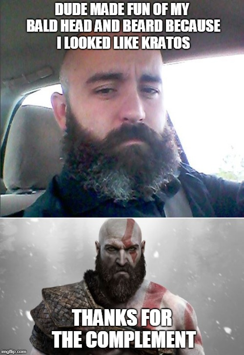Kratos beard meme | DUDE MADE FUN OF MY BALD HEAD AND BEARD BECAUSE I LOOKED LIKE KRATOS THANKS FOR THE COMPLEMENT | image tagged in god of war,beard,bald | made w/ Imgflip meme maker