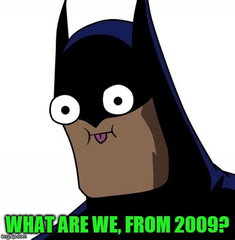WHAT ARE WE, FROM 2009? | made w/ Imgflip meme maker