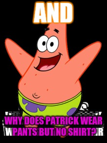 AND WHY DOES PATRICK WEAR PANTS BUT NO SHIRT? | made w/ Imgflip meme maker
