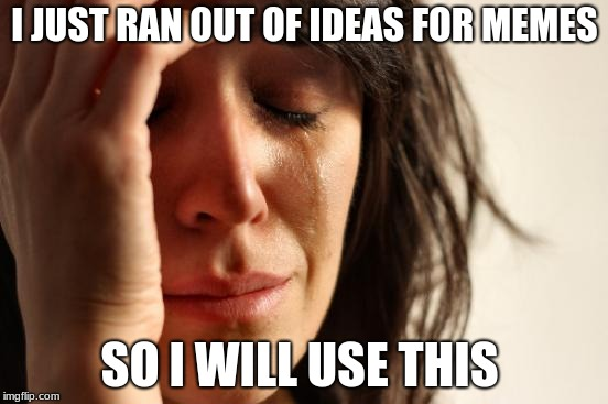 First World Problems Meme | I JUST RAN OUT OF IDEAS FOR MEMES SO I WILL USE THIS | image tagged in memes,first world problems | made w/ Imgflip meme maker