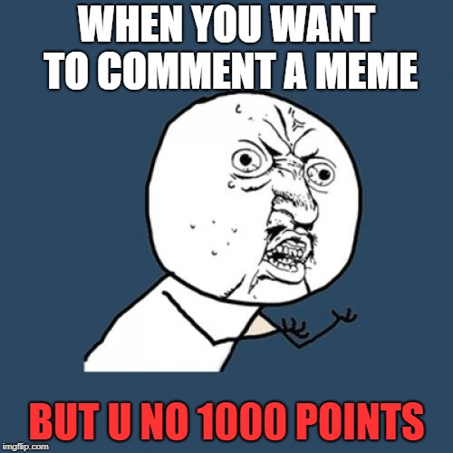 Y U No Meme | WHEN YOU WANT TO COMMENT A MEME BUT U NO 1000 POINTS | image tagged in memes,y u no | made w/ Imgflip meme maker