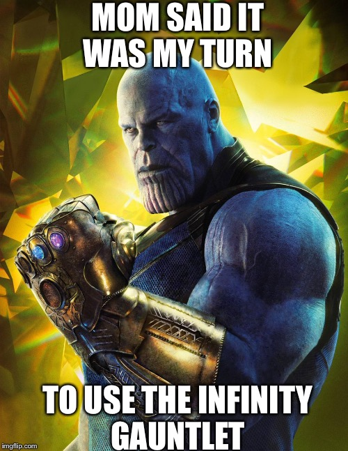 Mom said | MOM SAID IT WAS MY TURN TO USE THE INFINITY GAUNTLET | image tagged in thanos | made w/ Imgflip meme maker