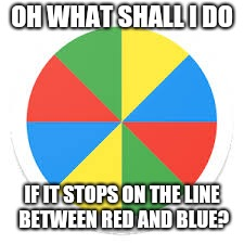 OH WHAT SHALL I DO IF IT STOPS ON THE LINE BETWEEN RED AND BLUE? | made w/ Imgflip meme maker