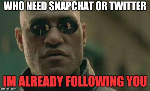 Matrix Morpheus Meme | WHO NEED SNAPCHAT OR TWITTER IM ALREADY FOLLOWING YOU | image tagged in memes,matrix morpheus | made w/ Imgflip meme maker