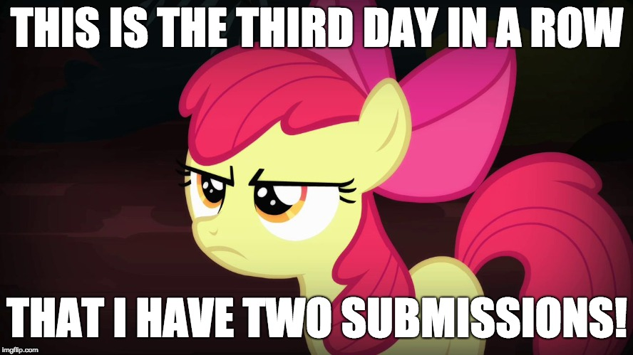 What happened? | THIS IS THE THIRD DAY IN A ROW THAT I HAVE TWO SUBMISSIONS! | image tagged in angry applebloom,memes,two submissions,submissions,xanderbrony | made w/ Imgflip meme maker