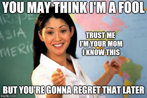 Unhelpful Mom | YOU MAY THINK I'M A FOOL BUT YOU'RE GONNA REGRET THAT LATER TRUST ME I'M YOUR MOM I KNOW THIS | image tagged in memes,unhelpful well meaning mom | made w/ Imgflip meme maker