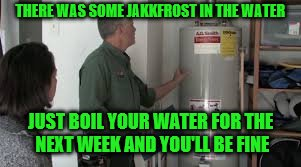 THERE WAS SOME JAKKFROST IN THE WATER JUST BOIL YOUR WATER FOR THE NEXT WEEK AND YOU'LL BE FINE | made w/ Imgflip meme maker