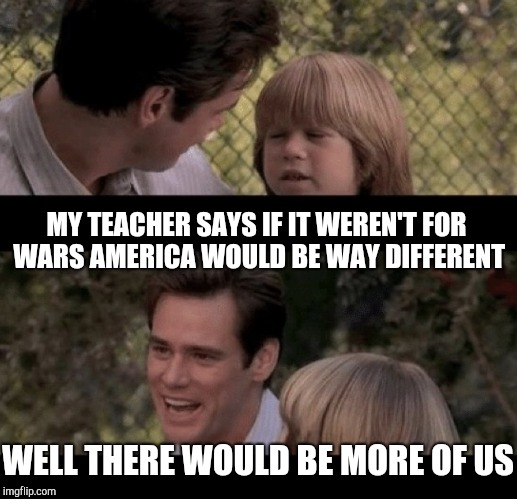 MY TEACHER SAYS IF IT WEREN'T FOR WARS AMERICA WOULD BE WAY DIFFERENT WELL THERE WOULD BE MORE OF US | made w/ Imgflip meme maker