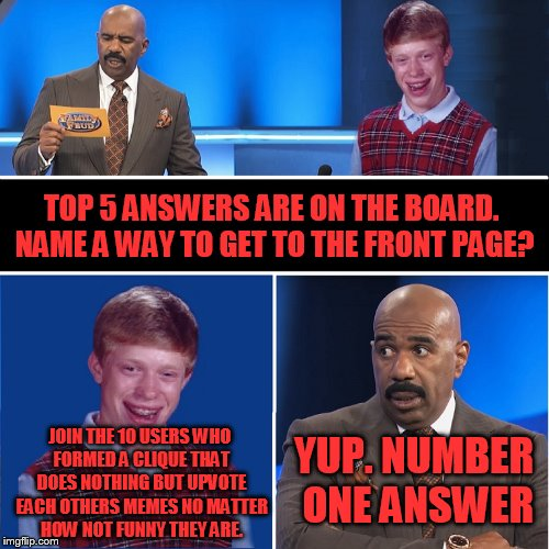 Family Feud | TOP 5 ANSWERS ARE ON THE BOARD. NAME A WAY TO GET TO THE FRONT PAGE? JOIN THE 10 USERS WHO FORMED A CLIQUE THAT DOES NOTHING BUT UPVOTE EACH | image tagged in family feud | made w/ Imgflip meme maker