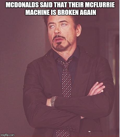 Face You Make Robert Downey Jr Meme | MCDONALDS SAID THAT THEIR MCFLURRIE MACHINE IS BROKEN AGAIN | image tagged in memes,face you make robert downey jr,nameless2016 | made w/ Imgflip meme maker