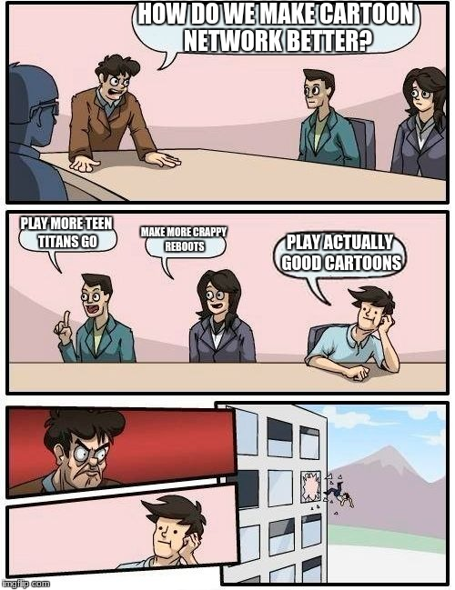 Boardroom Meeting Suggestion Meme | HOW DO WE MAKE CARTOON NETWORK BETTER? PLAY MORE TEEN TITANS GO MAKE MORE CRAPPY REBOOTS PLAY ACTUALLY GOOD CARTOONS | image tagged in memes,boardroom meeting suggestion | made w/ Imgflip meme maker