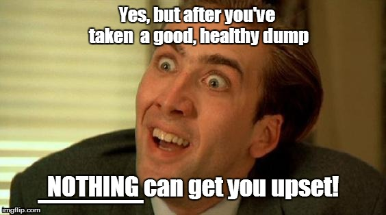 Yes, but after you've taken  a good, healthy dump NOTHING can get you upset! ___ | made w/ Imgflip meme maker