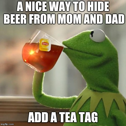 But Thats None Of My Business Meme | A NICE WAY TO HIDE BEER FROM MOM AND DAD ADD A TEA TAG | image tagged in memes,but thats none of my business,kermit the frog | made w/ Imgflip meme maker