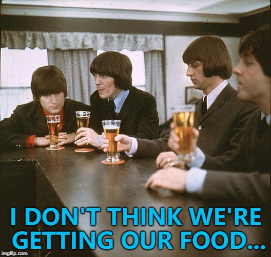 I'm sure they can work it out... :) | I DON'T THINK WE'RE GETTING OUR FOOD... | image tagged in beatles,memes,food,music | made w/ Imgflip meme maker