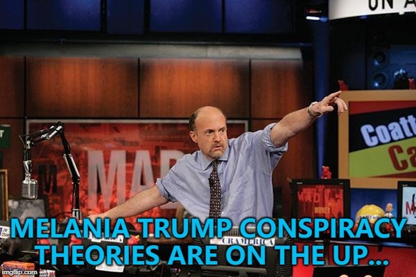 Getting crazier by the minutes... :) | MELANIA TRUMP CONSPIRACY THEORIES ARE ON THE UP... | image tagged in memes,mad money jim cramer,melania trump | made w/ Imgflip meme maker