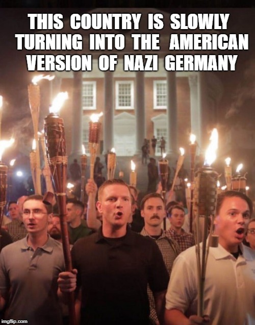 THIS  COUNTRY  IS  SLOWLY  TURNING  INTO  THE   AMERICAN  VERSION  OF  NAZI  GERMANY | image tagged in tiki torch nazis | made w/ Imgflip meme maker